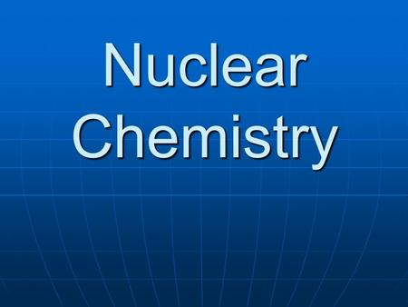 Nuclear Chemistry. Nuclear Reactions Nuclear chemistry is the study of changes in an atom's nucleus. Nuclear chemistry is the study of changes in an atom's.