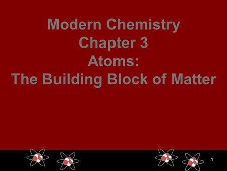 1 Modern Chemistry Chapter 3 Atoms: The Building Block of Matter.
