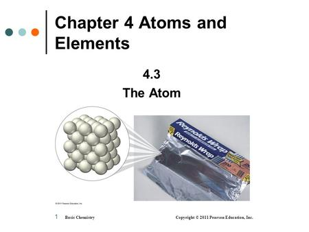 1 Chapter 4 Atoms and Elements 4.3 The Atom Basic Chemistry Copyright © 2011 Pearson Education, Inc.