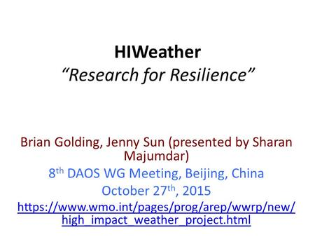 "HIWeather ""Research for Resilience"" Brian Golding, Jenny Sun (presented by Sharan Majumdar) 8 th DAOS WG Meeting, Beijing, China October 27 th, 2015 https://www.wmo.int/pages/prog/arep/wwrp/new/"