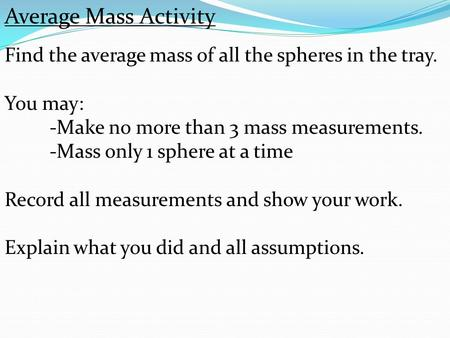 Average Mass Activity Find the average mass of all the spheres in the tray. You may: -Make no more than 3 mass measurements. -Mass only 1 sphere at a time.