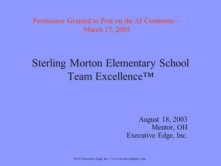 ©2003 Executive Edge, Inc. www.executiveedgeinc.com Sterling Morton Elementary School Team Excellence™ August 18, 2003 Mentor, OH Executive Edge, Inc.