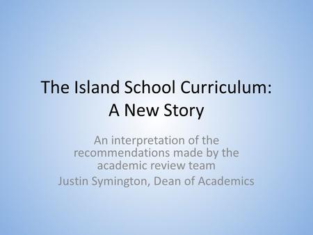 The Island School Curriculum: A New Story An interpretation of the recommendations made by the academic review team Justin Symington, Dean of Academics.