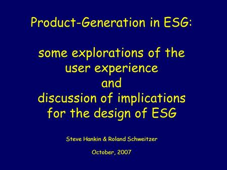 Product-Generation in ESG: some explorations of the user experience and discussion of implications for the design of ESG Steve Hankin & Roland Schweitzer.