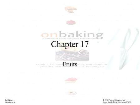Chapter 17 Fruits On Baking© 2005 Pearson Education, Inc. Labensky et al. Upper Saddle River, New Jersey 07458.
