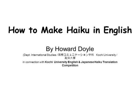 How to Make Haiku in English By Howard Doyle (Dept. International Studies / 国際コミュニケーション学科 Kochi University / 高知大學 in connection with Kochi University English.