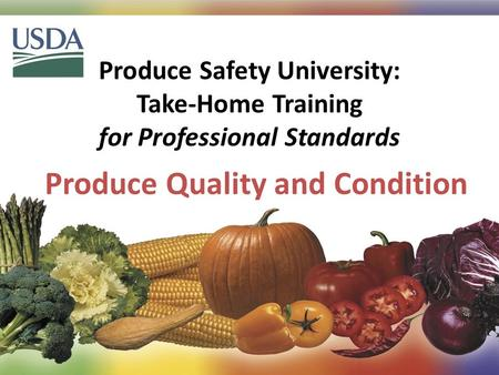 Produce Safety University: Take-Home Training for Professional Standards Produce Quality and Condition 1.