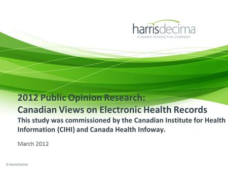 2012 Public Opinion Research: Canadian Views on Electronic Health Records This study was commissioned by the Canadian Institute for Health Information.
