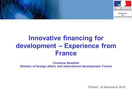 Innovative financing for development – Experience from France Christine Rosellini Ministry of foreign affairs and international development, France Tbilissi,