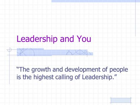 "Leadership and You ""The growth and development of people is the highest calling of Leadership."""