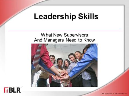 © BLR ® —Business & Legal Resources 1403 Leadership Skills What New Supervisors And Managers Need to Know.