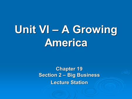 Unit VI – A Growing America Chapter 19 Section 2 – Big Business Lecture Station.