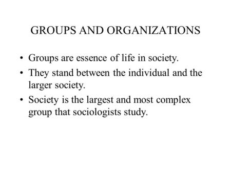 GROUPS AND ORGANIZATIONS Groups are essence of life in society. They stand between the individual and the larger society. Society is the largest and most.