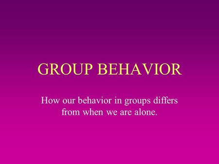 GROUP BEHAVIOR How our behavior in groups differs from when we are alone.