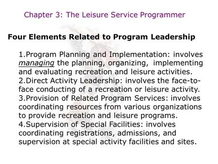 Chapter 3: The Leisure Service Programmer Four Elements Related to Program Leadership 1.Program Planning and Implementation: involves managing the planning,