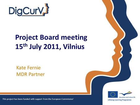 Project Board meeting 15 th July 2011, Vilnius Kate Fernie MDR Partner This project has been funded with support from the European Commission'