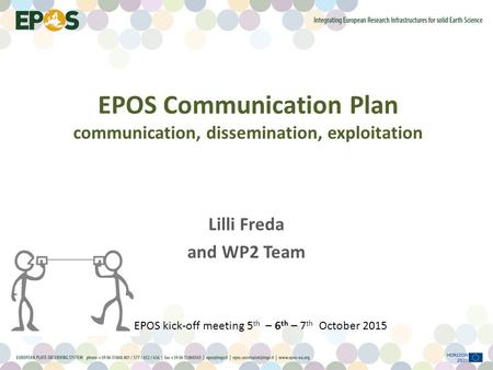 Lilli Freda and WP2 Team EPOS Communication Plan communication, dissemination, exploitation EPOS kick-off meeting 5 th – 6 th – 7 th October 2015.