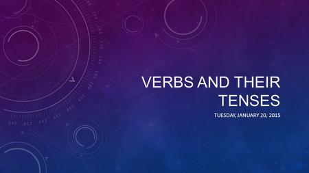 VERBS AND THEIR TENSES TUESDAY, JANUARY 20, 2015.
