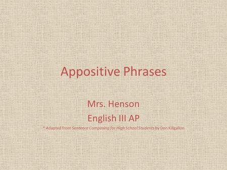 Appositive Phrases Mrs. Henson English III AP * Adapted from Sentence Composing for High School Students by Don Killgallon.