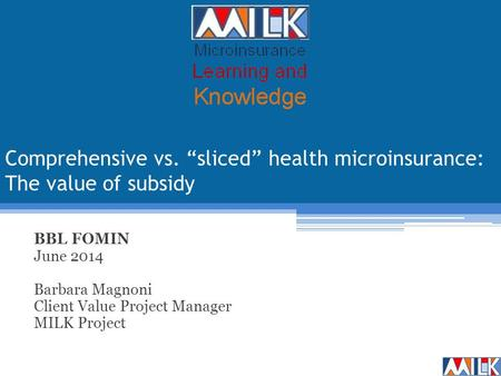 "Comprehensive vs. ""sliced"" health microinsurance: The value of subsidy BBL FOMIN June 2014 Barbara Magnoni Client Value Project Manager MILK Project."