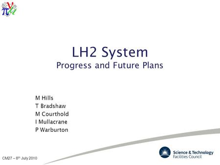 CM27 – 8 th July 2010 LH2 System Progress and Future Plans M Hills T Bradshaw M Courthold I Mullacrane P Warburton.