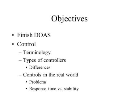 Objectives Finish DOAS Control –Terminology –Types of controllers Differences –Controls in the real world Problems Response time vs. stability.