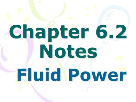 Chapter 6.2 Notes Fluid Power Fluid Power. Fluids do work when they move objects. Fluid Power = (Pressure x volume) / time Pwr = (PV)/t.