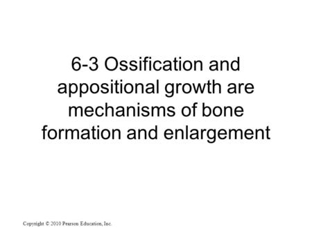 Copyright © 2010 Pearson Education, Inc. 6-3 Ossification and appositional growth are mechanisms of bone formation and enlargement.