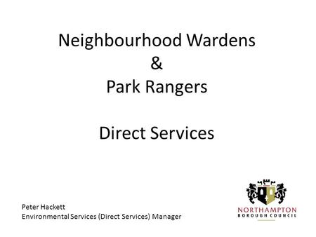 Neighbourhood Wardens & Park Rangers Direct Services Peter Hackett Environmental Services (Direct Services) Manager.