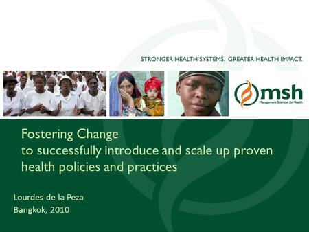 1 Fostering Change to successfully introduce and scale up proven health policies and practices Lourdes de la Peza Bangkok, 2010.