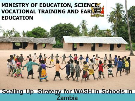 Scaling Up Strategy for WASH in Schools in Zambia MINISTRY OF EDUCATION, SCIENCE, VOCATIONAL TRAINING AND EARLY EDUCATION.
