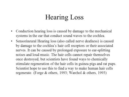Hearing Loss Conduction hearing loss is caused by damage to the mechanical systems in the ear that conduct sound waves to the cochlea. Sensorineural Hearing.