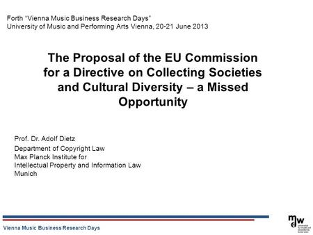 Vienna Music Business Research Days The Proposal of the EU Commission for a Directive on Collecting Societies and Cultural Diversity – a Missed Opportunity.