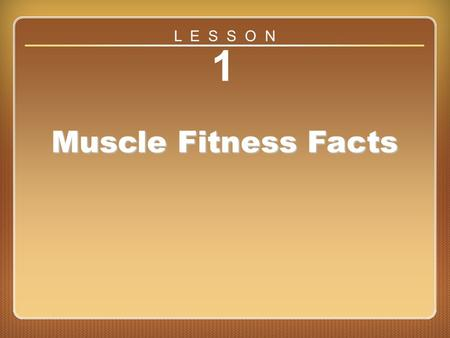 L E S S O N 1 Muscle Fitness Facts Lesson 1.