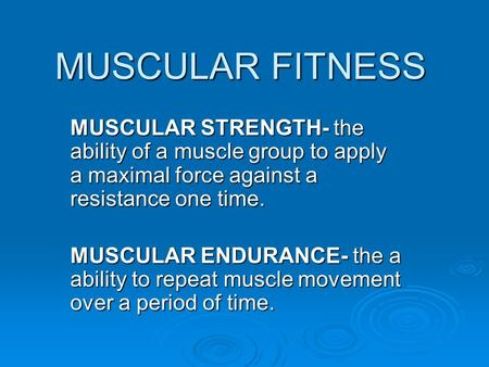 MUSCULAR FITNESS MUSCULAR STRENGTH- the ability of a muscle group to apply a maximal force against a resistance one time. MUSCULAR ENDURANCE- the a ability.