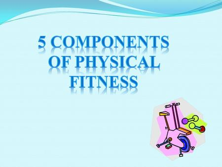 The Components of Physical Fitness are: Cardiovascular Endurance Muscular Strength Muscular Endurance Flexibility Body Composition.