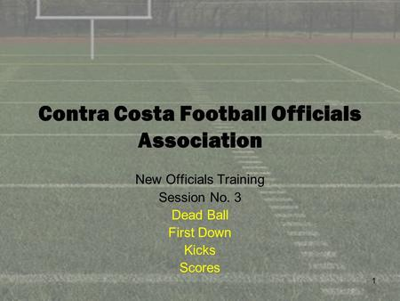 1 Contra Costa Football Officials Association New Officials Training Session No. 3 Dead Ball First Down Kicks Scores.