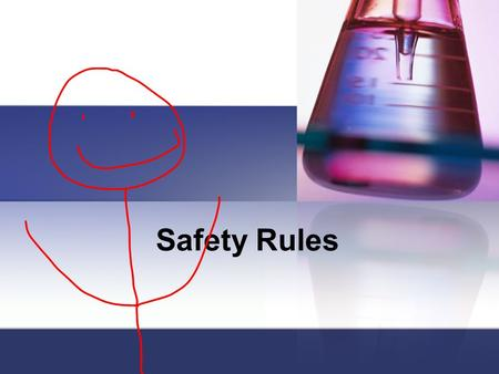 Safety Rules. Conduct yourself in a responsible manner at all times in the laboratory. No horseplay, pranks or practical jokes. Keep your hands to yourself.