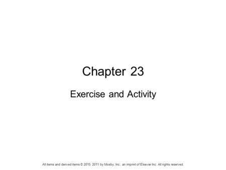 Chapter 23 Exercise and Activity All items and derived items © 2015, 2011 by Mosby, Inc., an imprint of Elsevier Inc. All rights reserved.