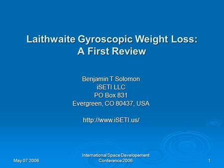 May 07 2006 International Space Developement Conference 2006 1 Laithwaite Gyroscopic Weight Loss: A First Review Benjamin T Solomon iSETI LLC PO Box 831.