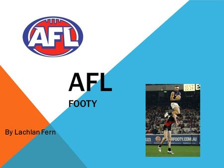 AFL FOOTY By Lachlan Fern. FOOTY Footy is my favourite sport, it is really fun. I've been playing it since I was 5. when I was 5 I played Auskick for.