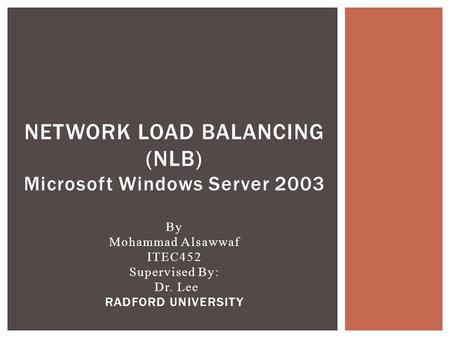 NETWORK LOAD BALANCING (NLB) Microsoft Windows Server 2003 By Mohammad Alsawwaf ITEC452 Supervised By: Dr. Lee RADFORD UNIVERSITY.