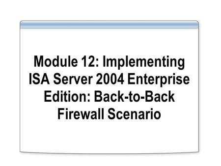 Module 12: Implementing ISA Server 2004 Enterprise Edition: Back-to-Back Firewall Scenario.