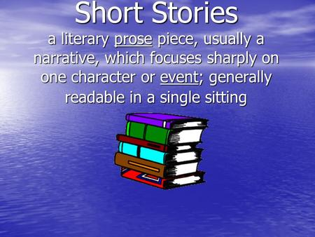 Short Stories a literary prose piece, usually a narrative, which focuses sharply on one character or event; generally readable in a single sitting.