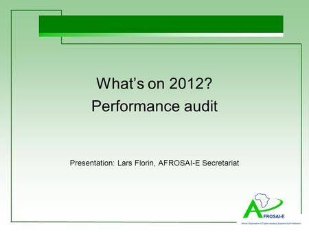 What's on 2012? Performance audit Presentation: Lars Florin, AFROSAI-E Secretariat.
