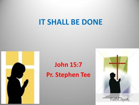 IT SHALL BE DONE John 15:7 Pr. Stephen Tee. Ask what ye will  Aorist tense – reality  Passive – our responsibility  Present - lifestyle  Imperative.
