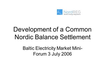 Development of a Common Nordic Balance Settlement Baltic Electricity Market Mini- Forum 3 July 2006.
