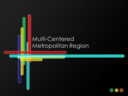 Multi-Centered Metropolitan Region. The City The city is a form of development about 10,000 Years Old –High population density –Bounded –Surrounded by.