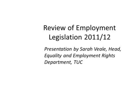 Review of Employment Legislation 2011/12 Presentation by Sarah Veale, Head, Equality and Employment Rights Department, TUC.