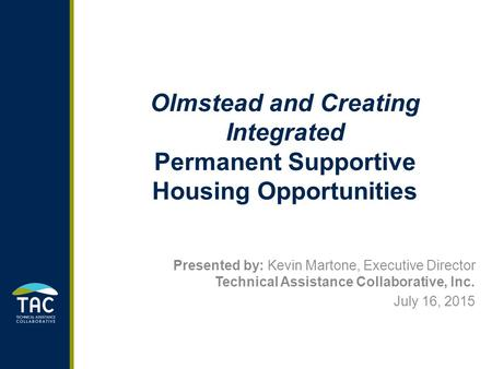 Olmstead and Creating Integrated Permanent Supportive Housing Opportunities Presented by: Kevin Martone, Executive Director Technical Assistance Collaborative,